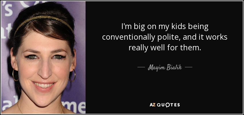 I'm big on my kids being conventionally polite, and it works really well for them. - Mayim Bialik