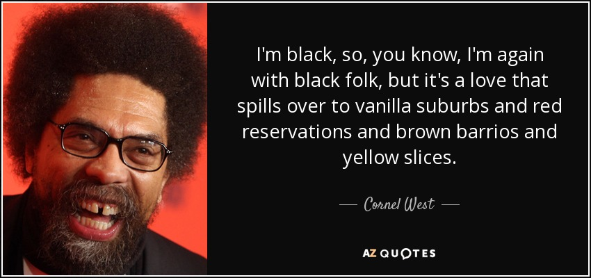 I'm black, so, you know, I'm again with black folk, but it's a love that spills over to vanilla suburbs and red reservations and brown barrios and yellow slices. - Cornel West