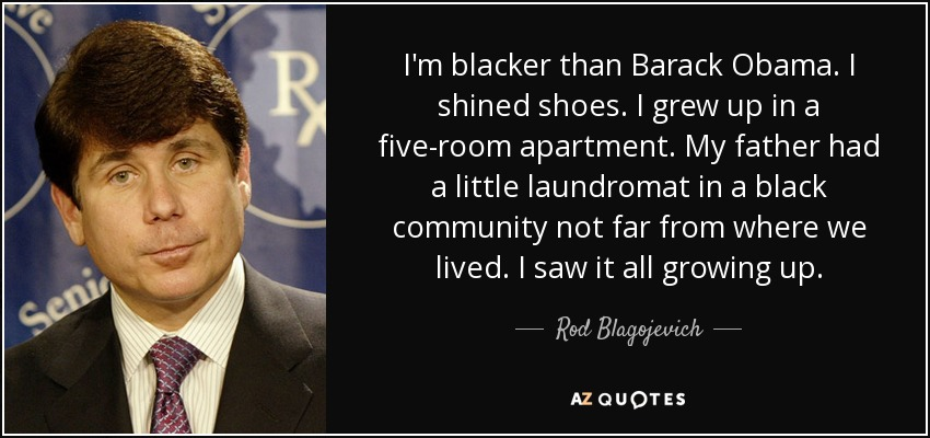 I'm blacker than Barack Obama. I shined shoes. I grew up in a five-room apartment. My father had a little laundromat in a black community not far from where we lived. I saw it all growing up. - Rod Blagojevich