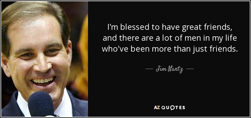 I'm blessed to have great friends, and there are a lot of men in my life who've been more than just friends. - Jim Nantz