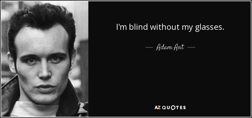 I'm blind without my glasses. - Adam Ant