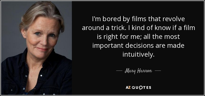 I'm bored by films that revolve around a trick. I kind of know if a film is right for me; all the most important decisions are made intuitively. - Mary Harron