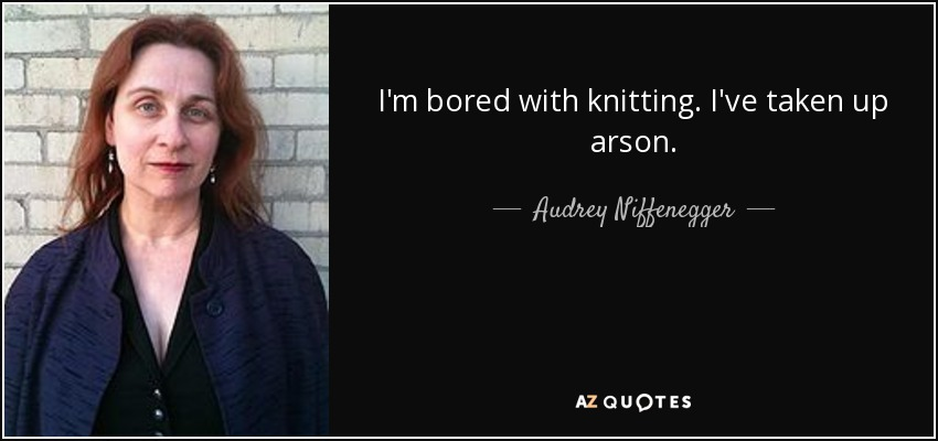I'm bored with knitting. I've taken up arson. - Audrey Niffenegger