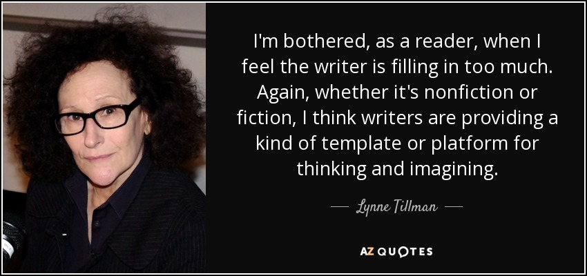 I'm bothered, as a reader, when I feel the writer is filling in too much. Again, whether it's nonfiction or fiction, I think writers are providing a kind of template or platform for thinking and imagining. - Lynne Tillman