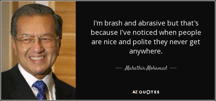 I'm brash and abrasive but that's because I've noticed when people are nice and polite they never get anywhere. - Mahathir Mohamad