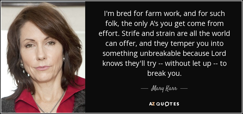 I'm bred for farm work, and for such folk, the only A's you get come from effort. Strife and strain are all the world can offer, and they temper you into something unbreakable because Lord knows they'll try -- without let up -- to break you. - Mary Karr