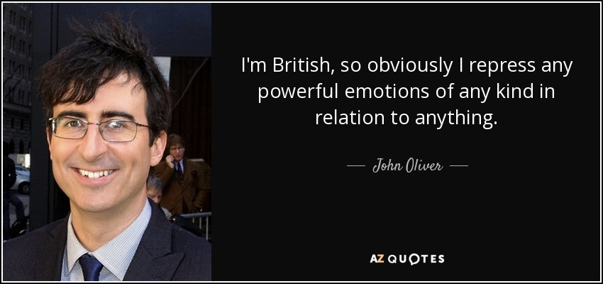 I'm British, so obviously I repress any powerful emotions of any kind in relation to anything. - John Oliver