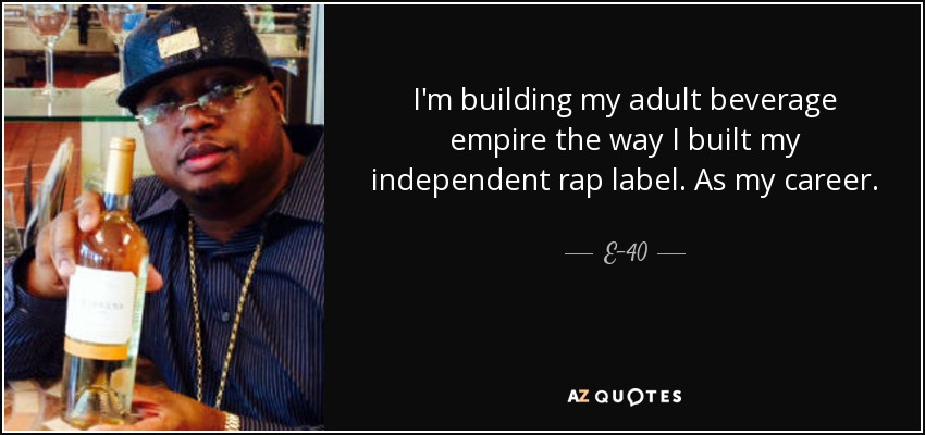I'm building my adult beverage empire the way I built my independent rap label. As my career. - E-40