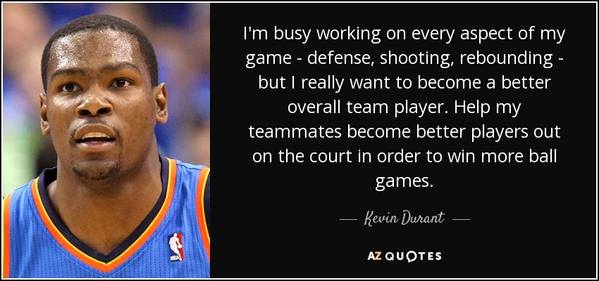 I'm busy working on every aspect of my game - defense, shooting, rebounding - but I really want to become a better overall team player. Help my teammates become better players out on the court in order to win more ball games. - Kevin Durant