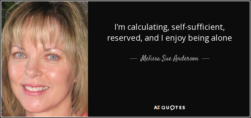 I'm calculating, self-sufficient, reserved, and I enjoy being alone - Melissa Sue Anderson