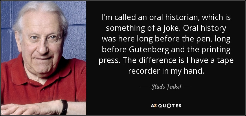 I'm called an oral historian, which is something of a joke. Oral history was here long before the pen, long before Gutenberg and the printing press. The difference is I have a tape recorder in my hand. - Studs Terkel