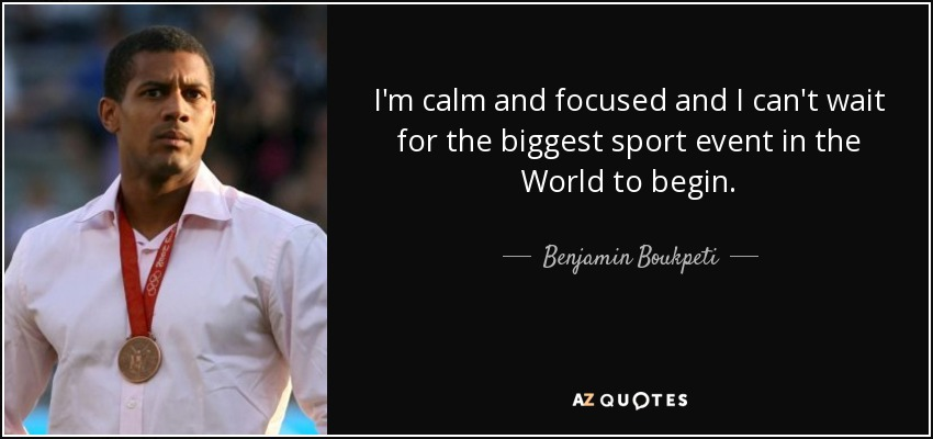 I'm calm and focused and I can't wait for the biggest sport event in the World to begin. - Benjamin Boukpeti