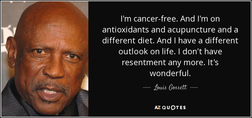 I'm cancer-free. And I'm on antioxidants and acupuncture and a different diet. And I have a different outlook on life. I don't have resentment any more. It's wonderful. - Louis Gossett, Jr.