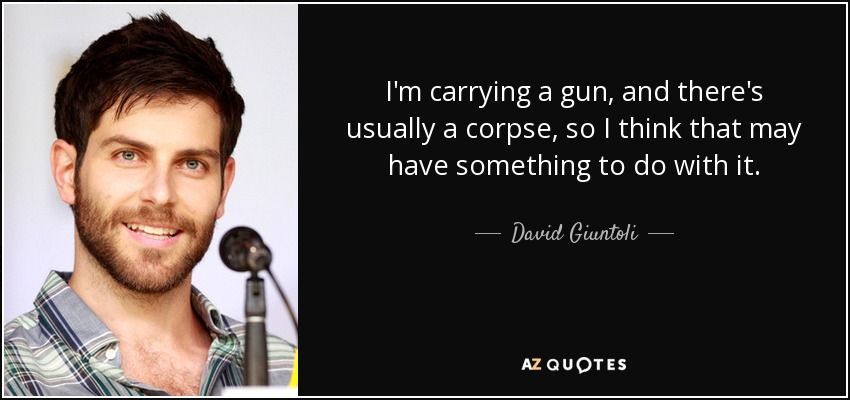 I'm carrying a gun, and there's usually a corpse, so I think that may have something to do with it. - David Giuntoli