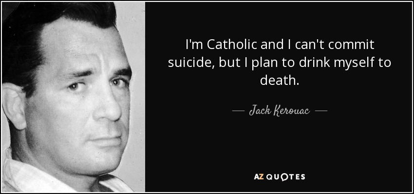 I'm Catholic and I can't commit suicide, but I plan to drink myself to death. - Jack Kerouac
