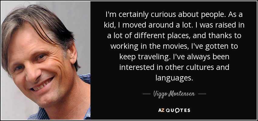 I'm certainly curious about people. As a kid, I moved around a lot. I was raised in a lot of different places, and thanks to working in the movies, I've gotten to keep traveling. I've always been interested in other cultures and languages. - Viggo Mortensen