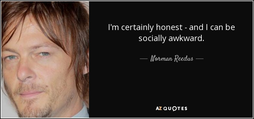 I'm certainly honest - and I can be socially awkward. - Norman Reedus