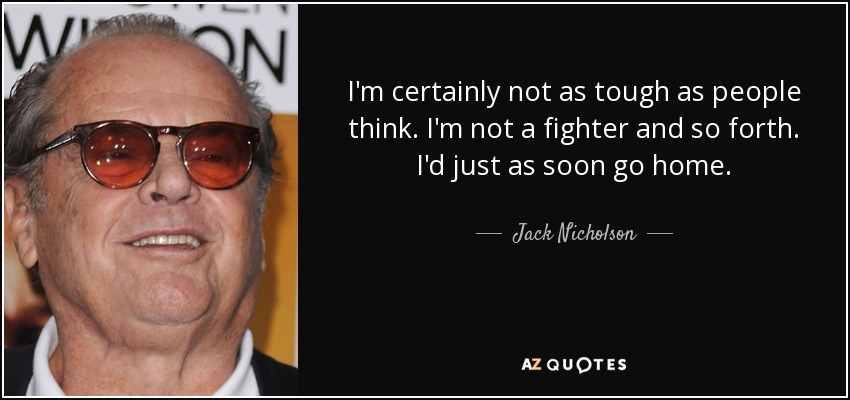 I'm certainly not as tough as people think. I'm not a fighter and so forth. I'd just as soon go home. - Jack Nicholson