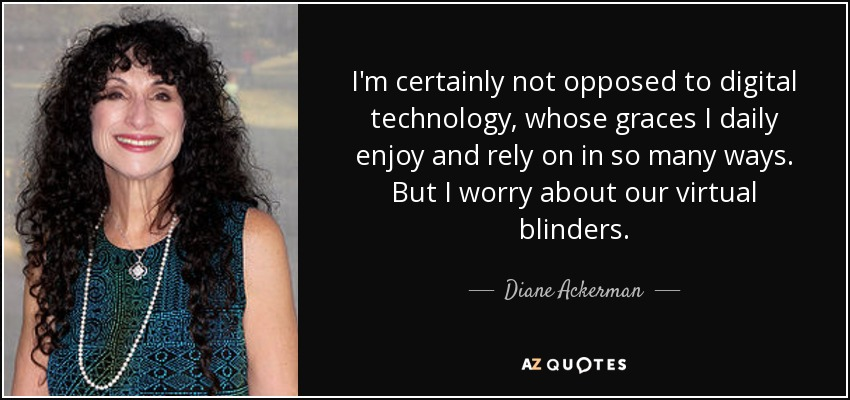 I'm certainly not opposed to digital technology, whose graces I daily enjoy and rely on in so many ways. But I worry about our virtual blinders. - Diane Ackerman