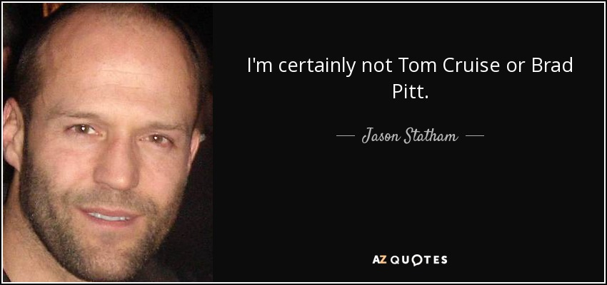 Tom Cruise Quotes: Jason Statham Quote: I'm Certainly Not Tom Cruise Or Brad