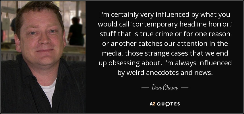 I'm certainly very influenced by what you would call 'contemporary headline horror,' stuff that is true crime or for one reason or another catches our attention in the media, those strange cases that we end up obsessing about. I'm always influenced by weird anecdotes and news. - Dan Chaon