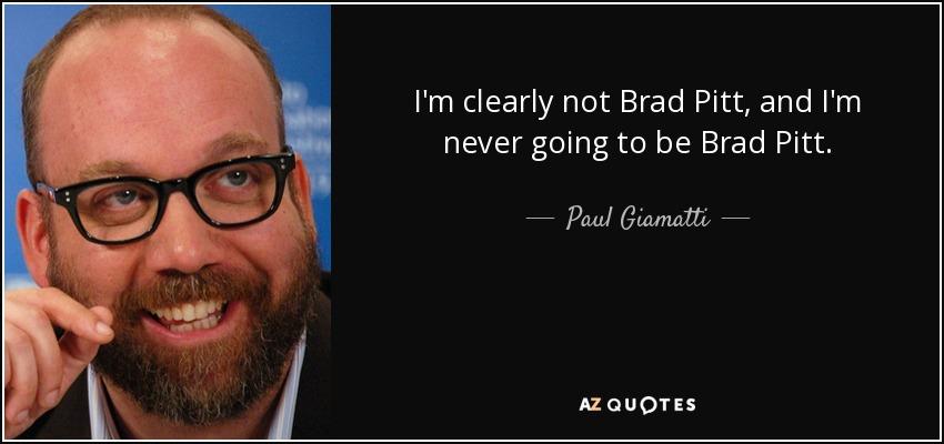 I'm clearly not Brad Pitt, and I'm never going to be Brad Pitt. - Paul Giamatti