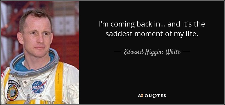 I'm coming back in... and it's the saddest moment of my life. - Edward Higgins White