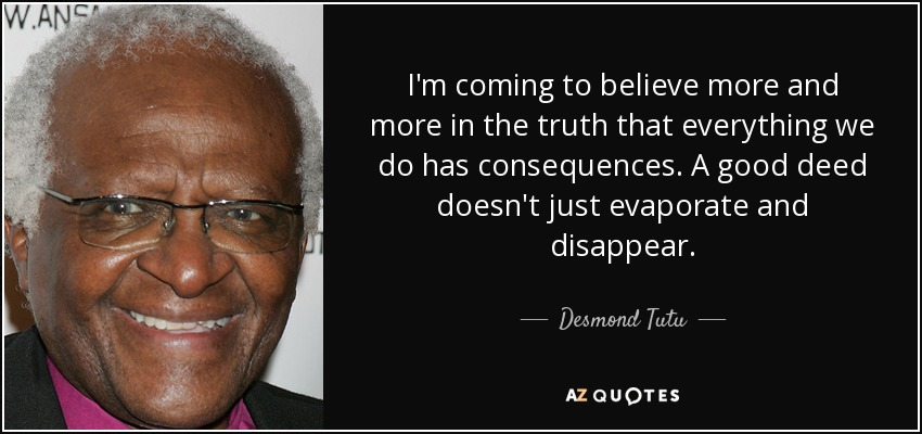 I'm coming to believe more and more in the truth that everything we do has consequences. A good deed doesn't just evaporate and disappear. - Desmond Tutu