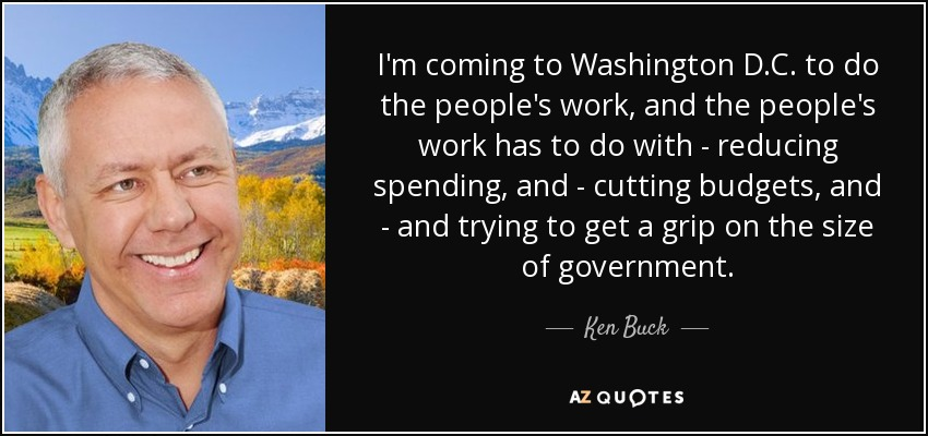 I'm coming to Washington D.C. to do the people's work, and the people's work has to do with - reducing spending, and - cutting budgets, and - and trying to get a grip on the size of government. - Ken Buck