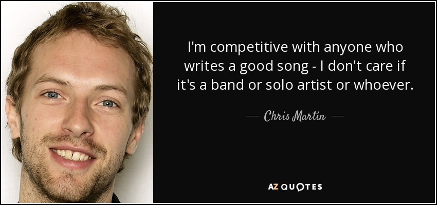 I'm competitive with anyone who writes a good song - I don't care if it's a band or solo artist or whoever. - Chris Martin