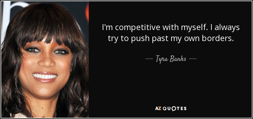 I'm competitive with myself. I always try to push past my own borders. - Tyra Banks