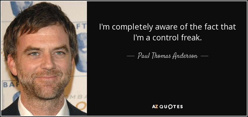 I'm completely aware of the fact that I'm a control freak. - Paul Thomas Anderson