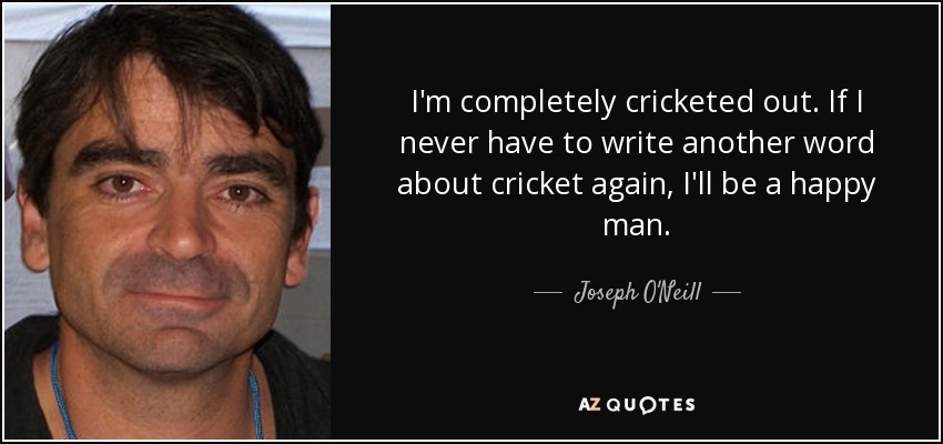 I'm completely cricketed out. If I never have to write another word about cricket again, I'll be a happy man. - Joseph O'Neill