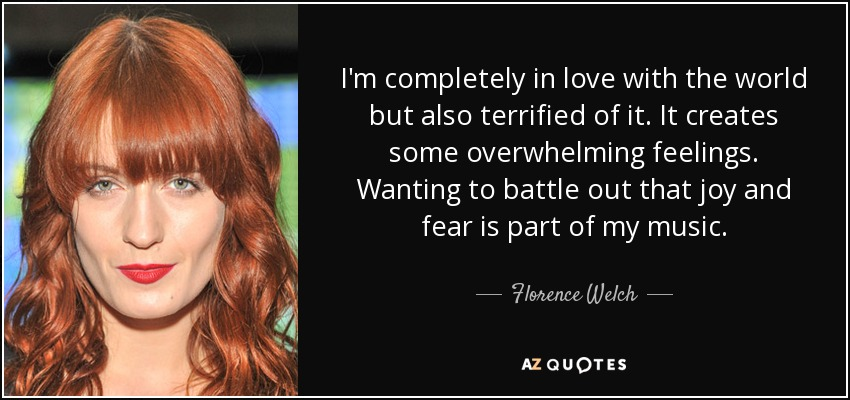 I'm completely in love with the world but also terrified of it. It creates some overwhelming feelings. Wanting to battle out that joy and fear is part of my music. - Florence Welch