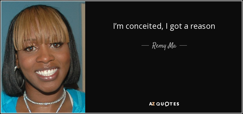 Remy Ma Quote Im Conceited I Got A Reason