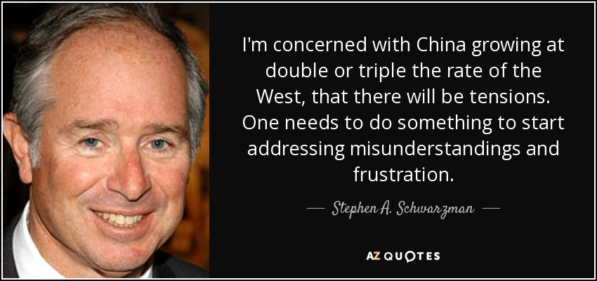 I'm concerned with China growing at double or triple the rate of the West, that there will be tensions. One needs to do something to start addressing misunderstandings and frustration. - Stephen A. Schwarzman