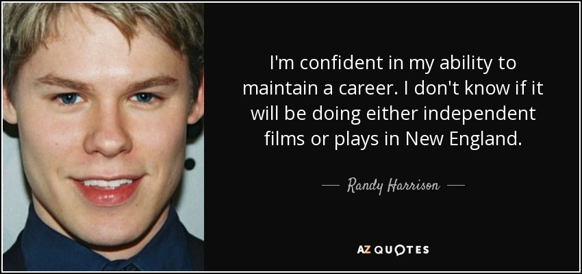 I'm confident in my ability to maintain a career. I don't know if it will be doing either independent films or plays in New England. - Randy Harrison