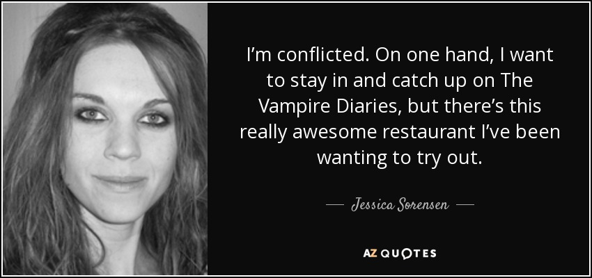 I'm conflicted. On one hand, I want to stay in and catch up on The Vampire Diaries, but there's this really awesome restaurant I've been wanting to try out. - Jessica Sorensen