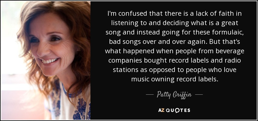 I'm confused that there is a lack of faith in listening to and deciding what is a great song and instead going for these formulaic, bad songs over and over again. But that's what happened when people from beverage companies bought record labels and radio stations as opposed to people who love music owning record labels. - Patty Griffin