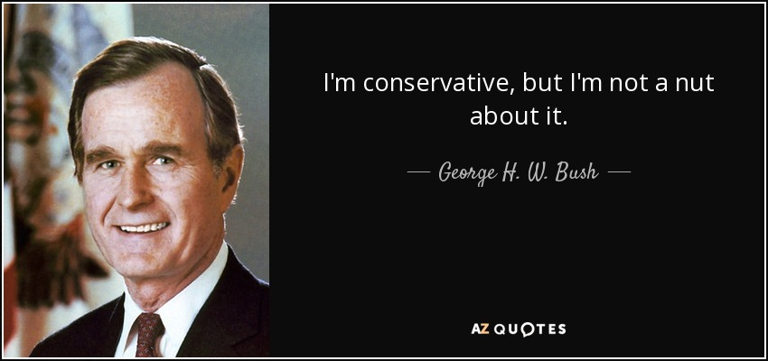 I'm conservative, but I'm not a nut about it. - George H. W. Bush