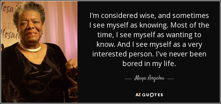 I'm considered wise, and sometimes I see myself as knowing. Most of the time, I see myself as wanting to know. And I see myself as a very interested person. I've never been bored in my life. - Maya Angelou