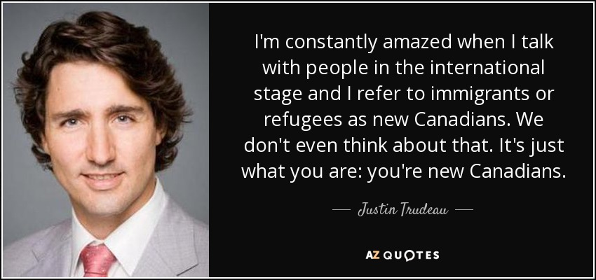 I'm constantly amazed when I talk with people in the international stage and I refer to immigrants or refugees as new Canadians. We don't even think about that. It's just what you are: you're new Canadians. - Justin Trudeau