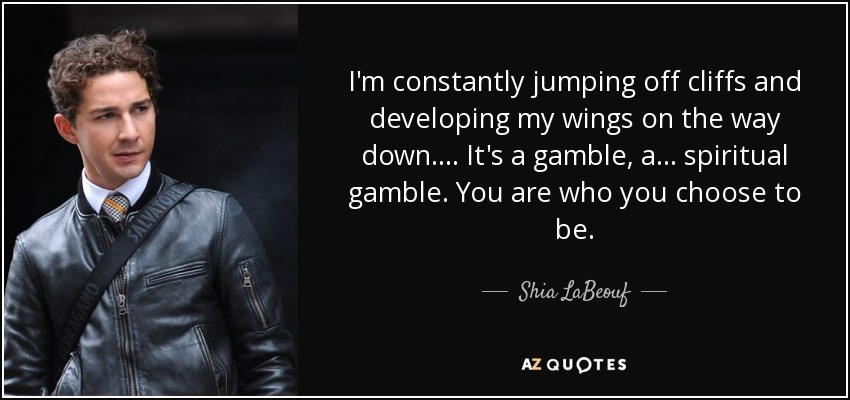 I'm constantly jumping off cliffs and developing my wings on the way down. ... It's a gamble, a ... spiritual gamble. You are who you choose to be. - Shia LaBeouf