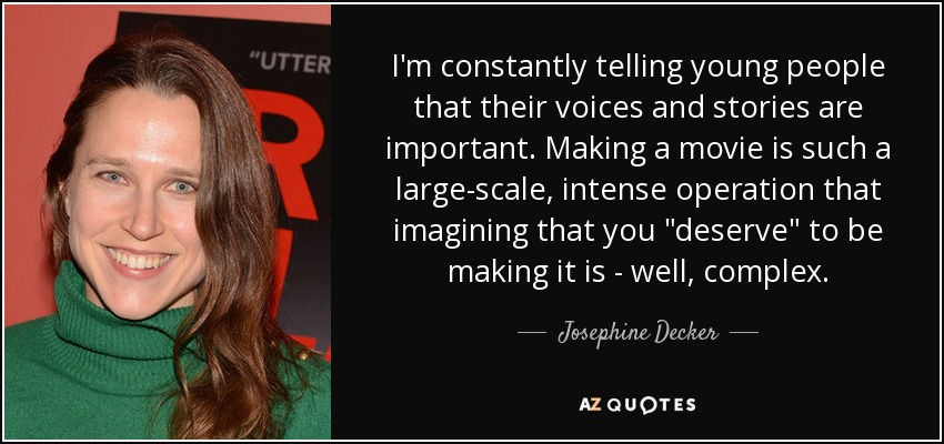I'm constantly telling young people that their voices and stories are important. Making a movie is such a large-scale, intense operation that imagining that you