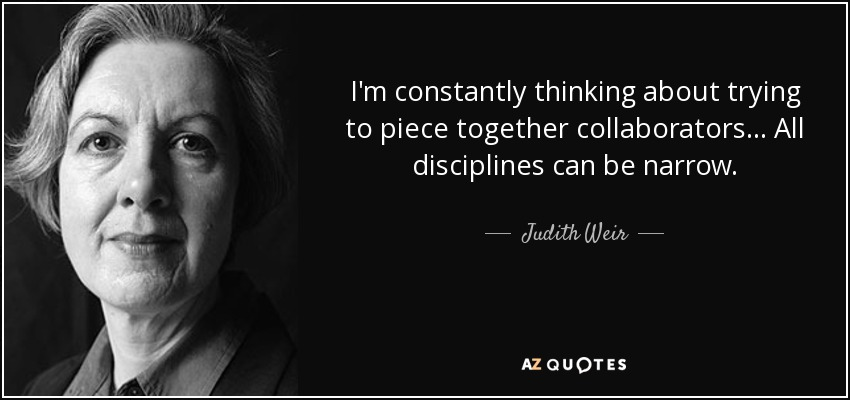 I'm constantly thinking about trying to piece together collaborators... All disciplines can be narrow. - Judith Weir