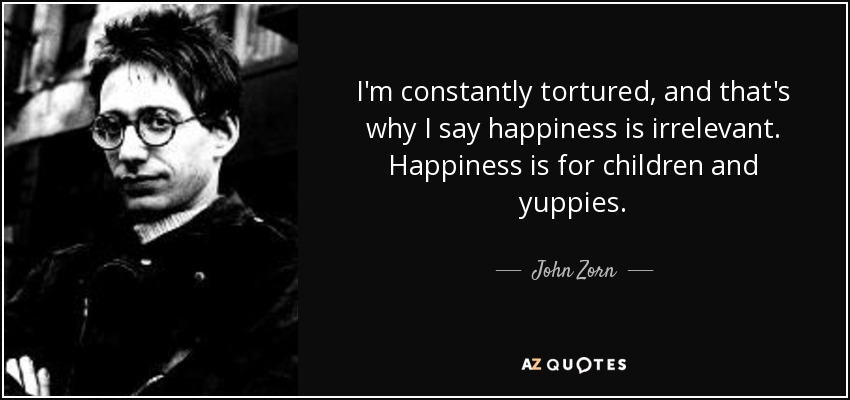 I'm constantly tortured, and that's why I say happiness is irrelevant. Happiness is for children and yuppies. - John Zorn