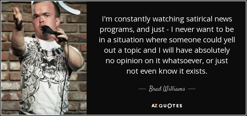 I'm constantly watching satirical news programs, and just - I never want to be in a situation where someone could yell out a topic and I will have absolutely no opinion on it whatsoever, or just not even know it exists. - Brad Williams