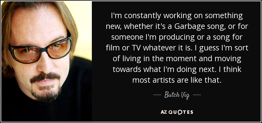 I'm constantly working on something new, whether it's a Garbage song, or for someone I'm producing or a song for film or TV whatever it is. I guess I'm sort of living in the moment and moving towards what I'm doing next. I think most artists are like that. - Butch Vig
