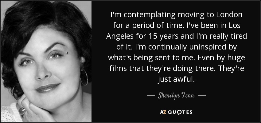 I'm contemplating moving to London for a period of time. I've been in Los Angeles for 15 years and I'm really tired of it. I'm continually uninspired by what's being sent to me. Even by huge films that they're doing there. They're just awful. - Sherilyn Fenn
