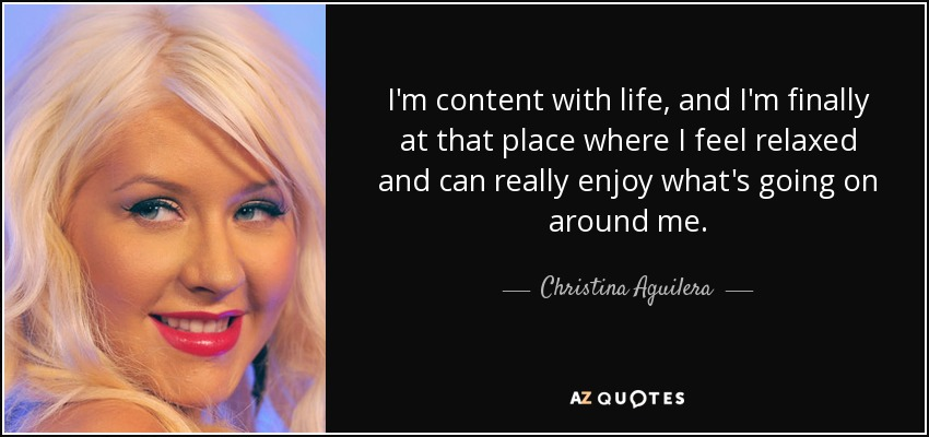 I'm content with life, and I'm finally at that place where I feel relaxed and can really enjoy what's going on around me. - Christina Aguilera
